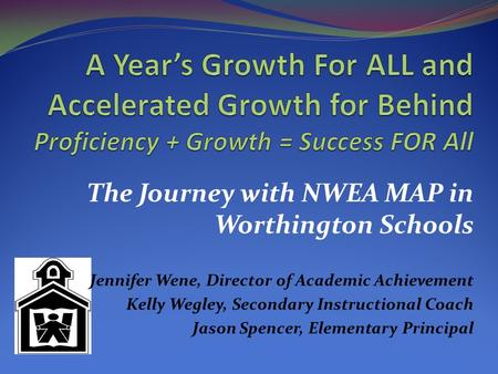 The Journey with NWEA MAP in Worthington Schools Jennifer Wene, Director of Academic Achievement Kelly Wegley, Secondary Instructional Coach Jason Spencer,