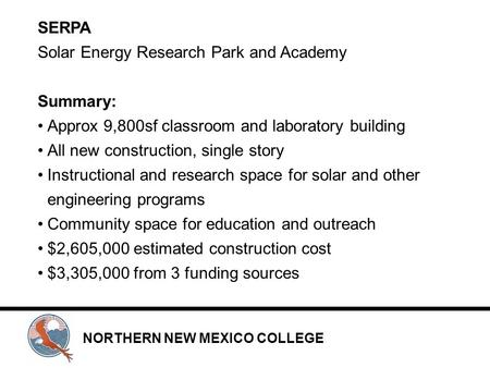 NORTHERN NEW MEXICO COLLEGE SERPA Solar Energy Research Park and Academy Summary: Approx 9,800sf classroom and laboratory building All new construction,