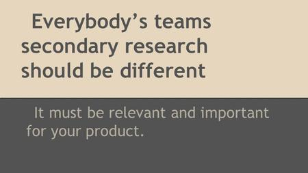 Everybody's teams secondary research should be different It must be relevant and important for your product.