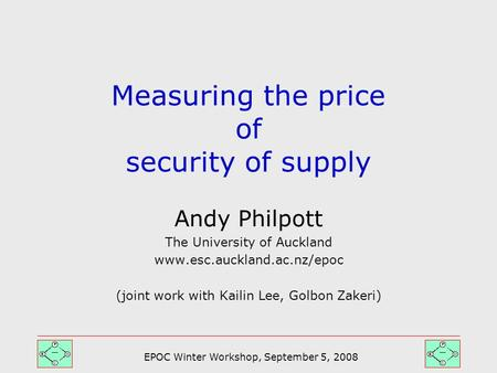 EPOC Winter Workshop, September 5, 2008 Andy Philpott The University of Auckland www.esc.auckland.ac.nz/epoc (joint work with Kailin Lee, Golbon Zakeri)