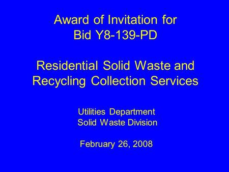 Award of Invitation for Bid Y8-139-PD Residential Solid Waste and Recycling Collection Services Utilities Department Solid Waste Division February 26,