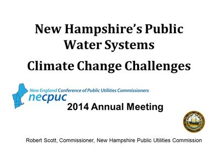 New Hampshire's Public Water Systems Climate Change Challenges 2014 Annual Meeting Robert Scott, Commissioner, New Hampshire Public Utilities Commission.