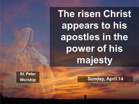 The risen Christ appears to his apostles in the power of his majesty St. Peter Worship Sunday, April 14.