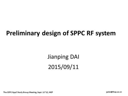 Preliminary design of SPPC RF system Jianping DAI 2015/09/11 The CEPC-SppC Study Group Meeting, Sept. 11~12, IHEP.