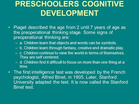 PRESCHOOLERS COGNITIVE DEVELOPMENT Piaget described the age from 2 until 7 years of age as the preoperational thinking stage. Some signs of preoperational.