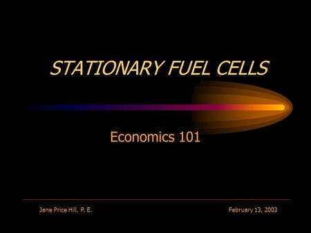 STATIONARY FUEL CELLS Economics 101 Jane Price Hill, P. E.February 13, 2003.