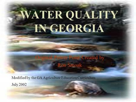 WATER QUALITY IN GEORGIA Original Power Point Created by Ron Smoak Modified by the GA Agriculture Education Curriculum July 2002.