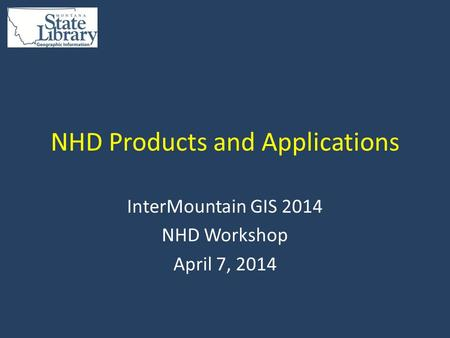 NHD Products and Applications InterMountain GIS 2014 NHD Workshop April 7, 2014.