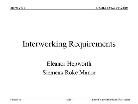 Doc.: IEEE 802.11-04/223r0 Submission March 2004 Eleanor Hepworth, Siemens Roke ManorSlide 1 Interworking Requirements Eleanor Hepworth Siemens Roke Manor.