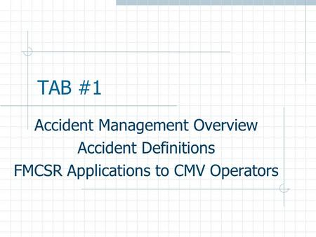 TAB #1 Accident Management Overview Accident Definitions FMCSR Applications to CMV Operators.