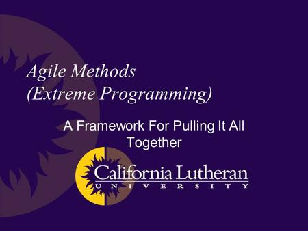 Agile Methods (Extreme Programming) A Framework For Pulling It All Together.