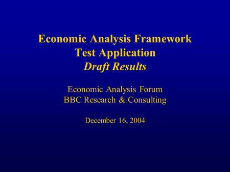 Economic Analysis Framework Test Application Draft Results Economic Analysis Forum BBC Research & Consulting December 16, 2004.