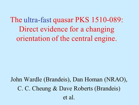 The quasar PKS 1510-089: Direct evidence for a changing orientation of the central engine. John Wardle (Brandeis), Dan Homan (NRAO), C. C. Cheung & Dave.