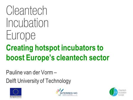 Creating hotspot incubators to boost Europe's cleantech sector Pauline van der Vorm – Delft University of Technology.