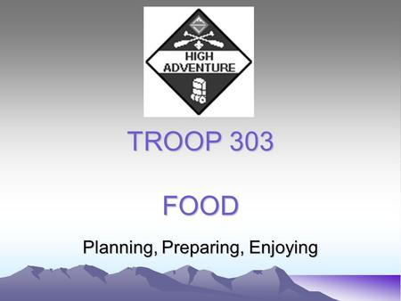 TROOP 303 FOOD Planning, Preparing, Enjoying. PLANNING 1. What type of outing? (car camp, backpack, water trek, winter, desert) 2. Basics (nutrition,