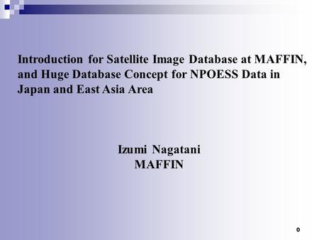 0 Introduction for Satellite Image Database at MAFFIN, and Huge Database Concept for NPOESS Data in Japan and East Asia Area Izumi Nagatani MAFFIN.