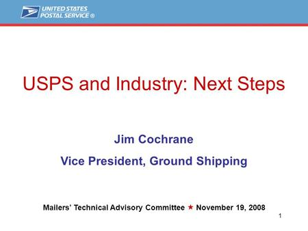 1 1 USPS and Industry: Next Steps Jim Cochrane Vice President, Ground Shipping Mailers' Technical Advisory Committee  November 19, 2008.