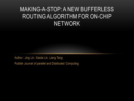 Author : Jing Lin, Xiaola Lin, Liang Tang Publish Journal of parallel and Distributed Computing MAKING-A-STOP: A NEW BUFFERLESS ROUTING ALGORITHM FOR ON-CHIP.