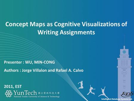Intelligent Database Systems Lab Presenter : WU, MIN-CONG Authors : Jorge Villalon and Rafael A. Calvo 2011, EST Concept Maps as Cognitive Visualizations.