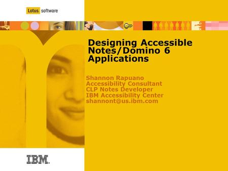 Designing Accessible Notes/Domino 6 Applications Shannon Rapuano Accessibility Consultant CLP Notes Developer IBM Accessibility Center