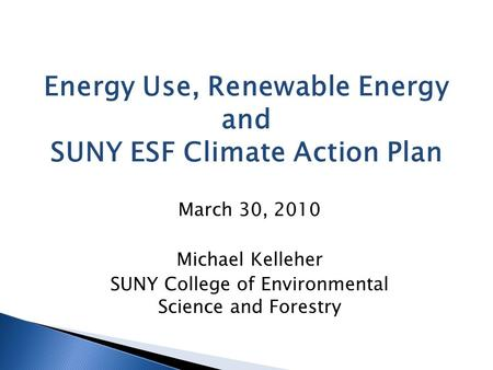 March 30, 2010 Michael Kelleher SUNY College of Environmental Science and Forestry Energy Use, Renewable Energy and SUNY ESF Climate Action Plan.