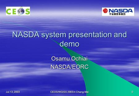 Jul.13, 2003 CEOS/WGISS 2003 in Chang-Mai 0 NASDA system presentation and demo Osamu Ochiai NASDA/EORC.