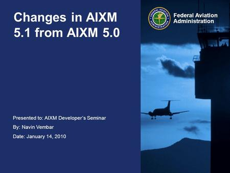 Presented to: AIXM Developer's Seminar By: Navin Vembar Date: January 14, 2010 Federal Aviation Administration Changes in AIXM 5.1 from AIXM 5.0.