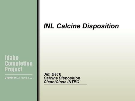 INL Calcine Disposition Jim Beck Calcine Disposition Clean/Close INTEC.