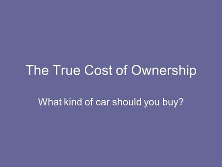 The True Cost of Ownership What kind of car should you buy?