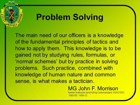 The main need of our officers is a knowledge of the fundamental principles of tactics and how to apply them. This knowledge is to be gained not by studying.