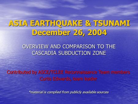 ASIA EARTHQUAKE & TSUNAMI December 26, 2004 OVERVIEW AND COMPARISON TO THE CASCADIA SUBDUCTION ZONE Contributed by ASCE/TCLEE Reconnaissance Team members.