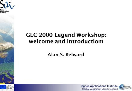 Space Applications Institute Global Vegetation Monitoring Unit GLC 2000 Legend Workshop: welcome and introductiom Alan S. Belward.