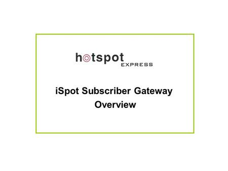 ISpot Subscriber Gateway Overview. Typical Network Diagram Illustrating iSpot Subscription Server with Multiple Hotspot Locations.