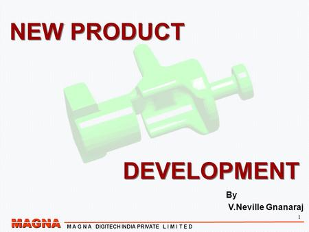 1 MAGNA M A G N A DIGITECH INDIA PRIVATE L I M I T E D NEW PRODUCT DEVELOPMENT NEW PRODUCT DEVELOPMENT By V.Neville Gnanaraj.