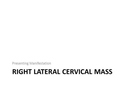 RIGHT LATERAL CERVICAL MASS Presenting Manifestation.