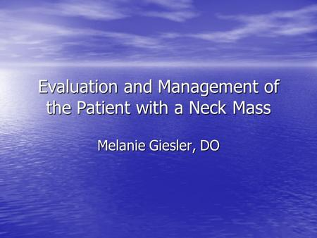 Evaluation and Management of the Patient with a Neck Mass Melanie Giesler, DO.