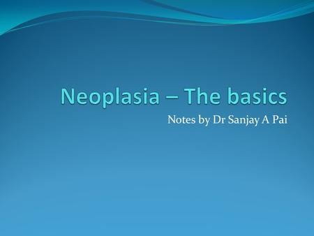 Notes by Dr Sanjay A Pai. Neoplasm An abnormal proliferation of cells, resulting in a mass called a neoplasm.