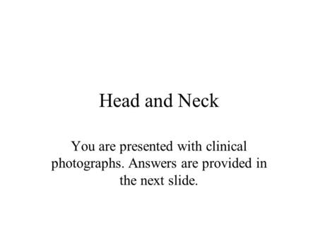Head and Neck You are presented with clinical photographs. Answers are provided in the next slide.