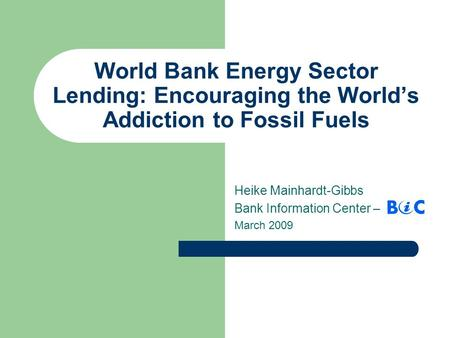 World Bank Energy Sector Lending: Encouraging the World's Addiction to Fossil Fuels Heike Mainhardt-Gibbs Bank Information Center – March 2009.