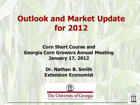 Outlook and Market Update for 2012 Corn Short Course and Georgia Corn Growers Annual Meeting January 17, 2012 Dr. Nathan B. Smith Extension Economist.