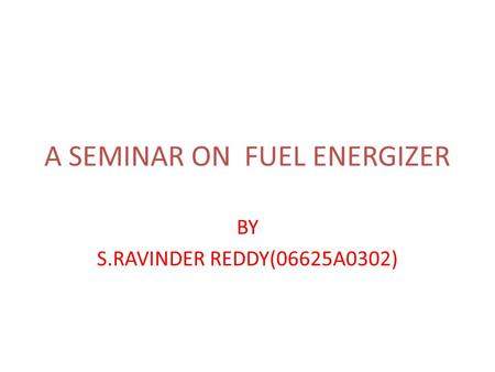 A SEMINAR ON FUEL ENERGIZER BY S.RAVINDER REDDY(06625A0302)