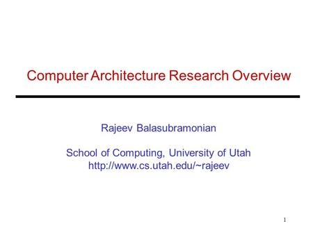 1 Computer Architecture Research Overview Rajeev Balasubramonian School of Computing, University of Utah