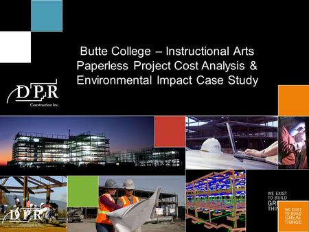 WE EXIST TO BUILD GREAT THINGS Butte College – Instructional Arts Paperless Project Cost Analysis & Environmental Impact Case Study.