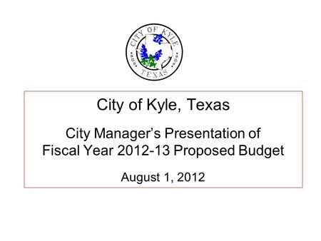 City of Kyle, Texas City Manager's Presentation of Fiscal Year 2012-13 Proposed Budget August 1, 2012.