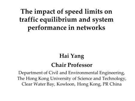 The impact of speed limits on traffic equilibrium and system performance in networks Hai Yang Chair Professor Department of Civil and Environmental Engineering,