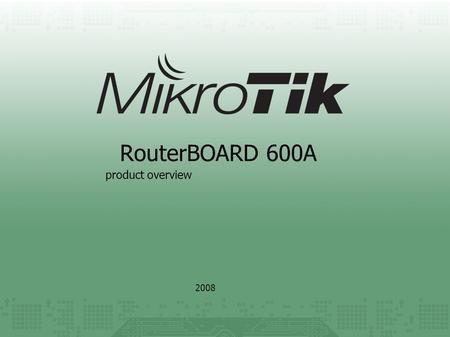 RouterBOARD 600A 2008 product overview. key features The high performance wireless platform. It has four miniPCI slots and three gigabit ethernet ports.