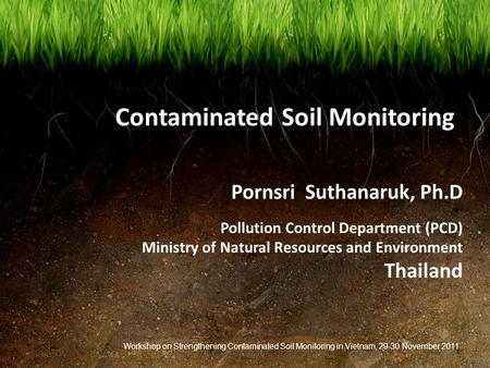 Contaminated Soil Monitoring Pornsri Suthanaruk, Ph.D Pollution Control Department (PCD) Ministry of Natural Resources and Environment Thailand Workshop.