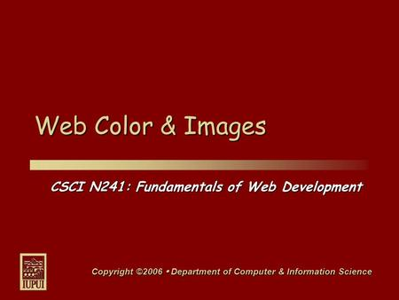CSCI N241: Fundamentals of Web Development Copyright ©2006  Department of Computer & Information Science Web Color & <strong>Images</strong>.