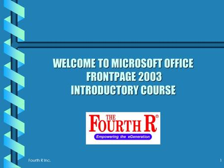 Fourth R Inc.1 WELCOME TO MICROSOFT OFFICE FRONTPAGE 2003 INTRODUCTORY COURSE.