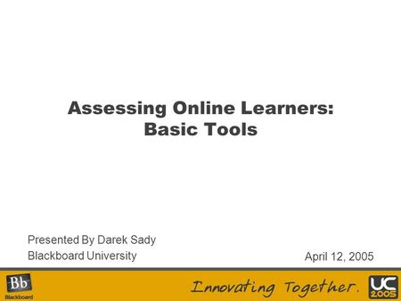 Assessing Online Learners: Basic Tools Presented By Darek Sady Blackboard University April 12, 2005.